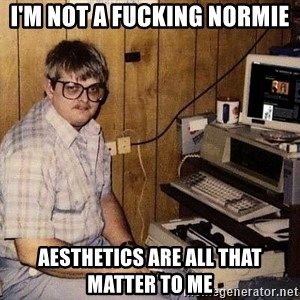 Nerd - I'M NOT A FUCKING NORMIE AESTHETICS ARE ALL THAT MATTER TO ME