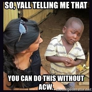 Skeptical third-world kid - So, yall telling me that you can do this without ACW.