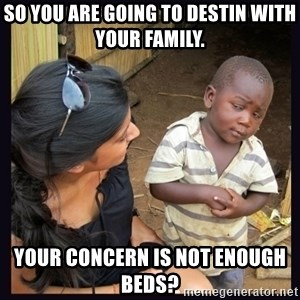 Skeptical third-world kid - So you are going to Destin with your family. Your concern is not enough beds?