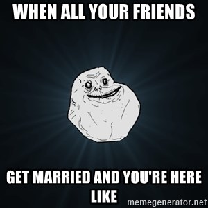 Forever Alone - when all your friends  get married and you're here like