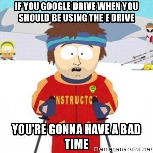 Bad time ski instructor 1 - If you google drive when you should be using the E drive You're gonna have a bad time
