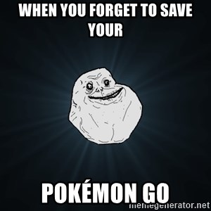 Forever Alone - when you forget to save your Pokémon Go