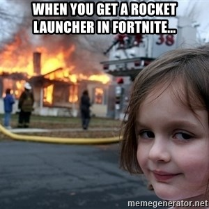 Disaster Girl - when you get a rocket launcher in fortnite...