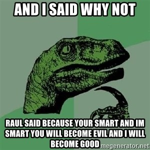 Philosoraptor - and i said why not  raul said because your smart and im smart you will become evil and i will become good