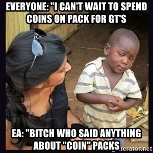 """Skeptical third-world kid - Everyone: """"I Can't wait to spend coins on pack for Gt's EA: """"Bitch who said anything about """"coin"""" packs"""