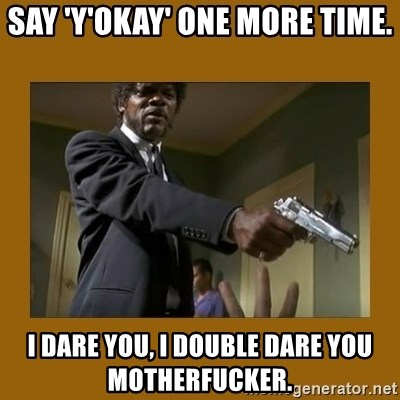 say what one more time - Say 'Y'Okay' one more time. i dare you, i double dare you motherfucker.