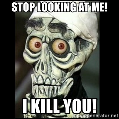 Achmed the dead terrorist - STOP LOOKING AT ME! I KILL YOU!