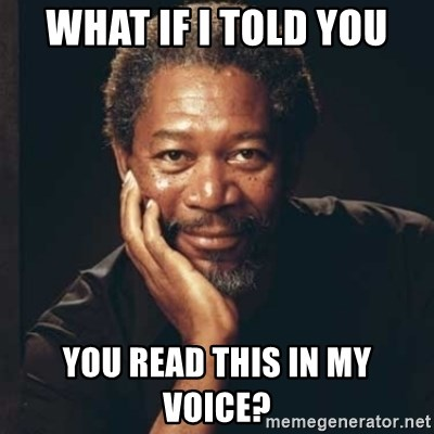Morgan Freeman - what if i told you you read this in my voice?