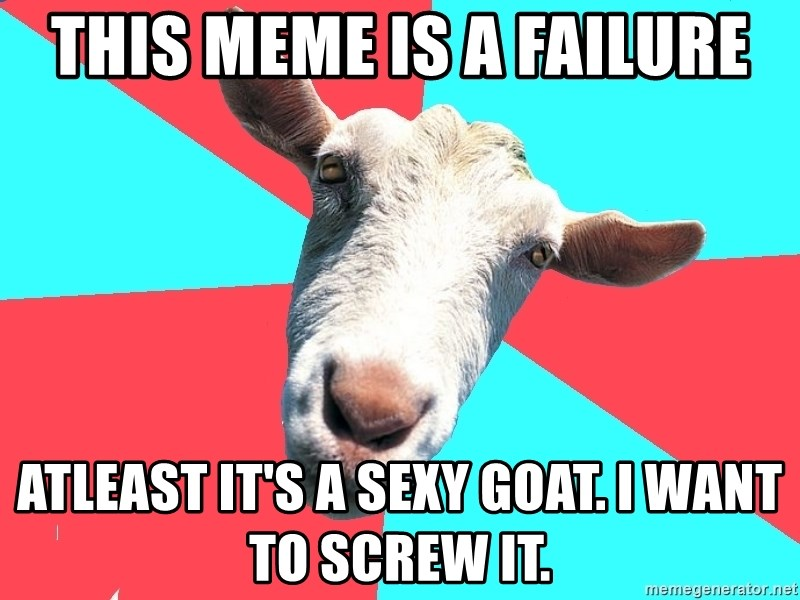 Oblivious Activist Goat - This meme is a failure Atleast it's a sexy goat. I want to screw it.