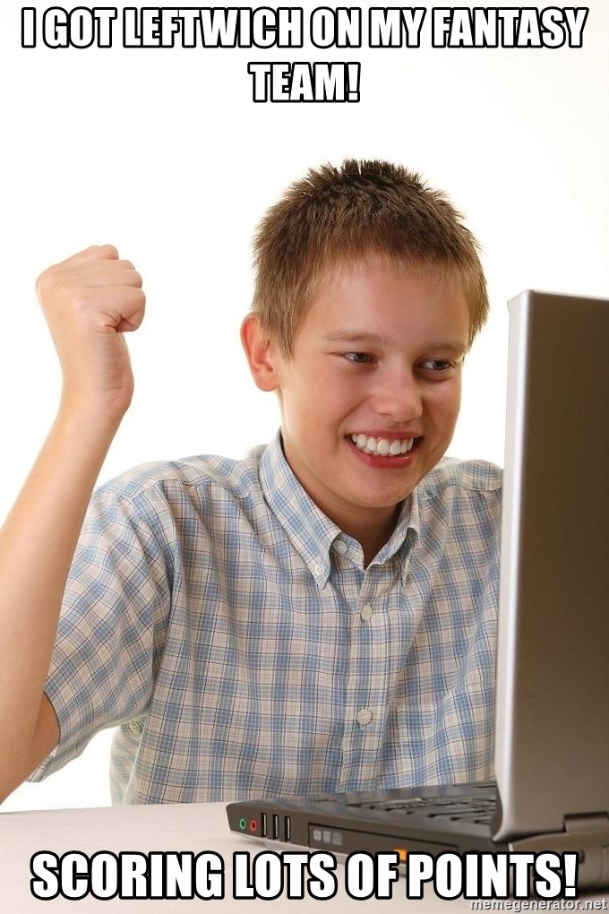 First Day on the internet kid - I got Leftwich on my fantasy team! Scoring lots of points!