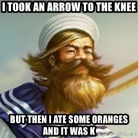 "Gangplank ""but then i ate some oranges and it was k"" - i took an arrow to the knee but then i ate some oranges and it was k"
