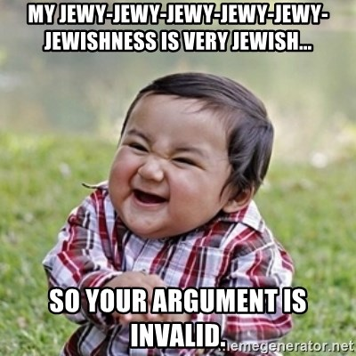 evil toddler kid2 - My jewy-jewy-jewy-jewy-jewy-jewishness is very jewish... so your argument is invalid.