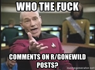 Picard Wtf - WHO THE FUCK COMMENTS ON R/GONEWILD POSTS?