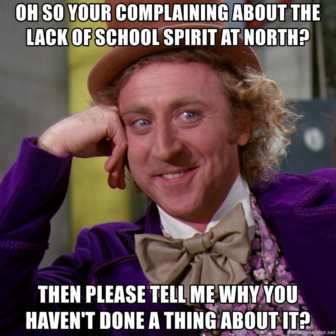 Willy Wonka - oh so your complaining about the lack of school spirit at north? then please tell me why you HAVEN'T done a thing about it?