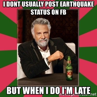 i dont usually - I DONT USUALLY POST EARTHQUAKE STATUS ON FB BUT WHEN I DO I'M LATE