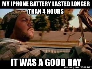 It was a good day - My iphone battery lasted longer than 4 hours it was a good day
