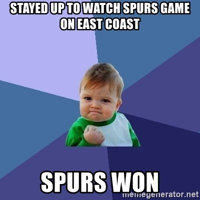 Success Kid - stayed up to watch SPURS game on East Coast SPURS WON