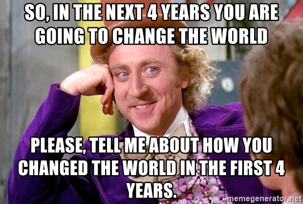 Willy Wonka - So, in the next 4 years you are going to change the world Please, tell me about how you changed the world in the first 4 years.