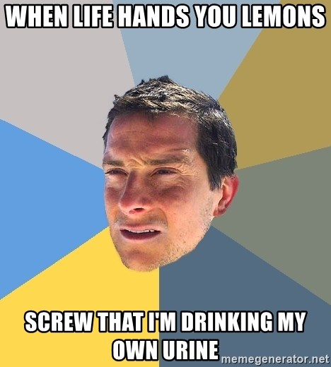 Bear Grylls - when life hands you lemons screw that i'm drinking my own urine