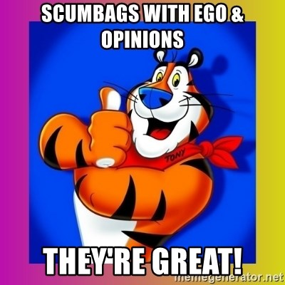 Tony The Tiger - scumbags with ego & opinions they're great!