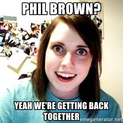 Phil brown? yeah we're getting back together - Psycho Ex Girlfriend
