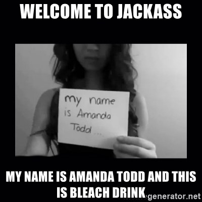 Amanda Todd, - Welcome to jackass my name is amanda todd and this is bleach drink