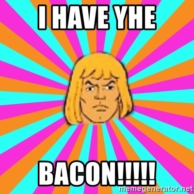 He-Man - I have yhe bacon!!!!!