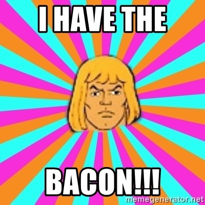 He-Man - I have the  bacon!!!