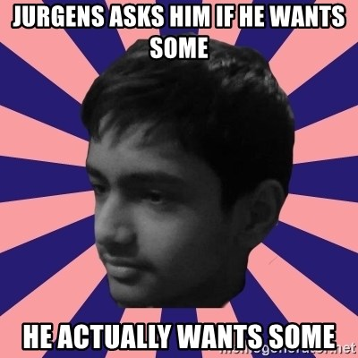 Los Moustachos - I would love to become X - jurgens asks him if he wants some he actually wants some