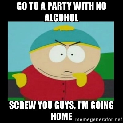 Screw you guys, I'm going home - Go to a party with no alcohol Screw you guys, I'm going home