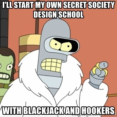 I'll start my own - I'll start my own secret society design school with blackjack and hookers