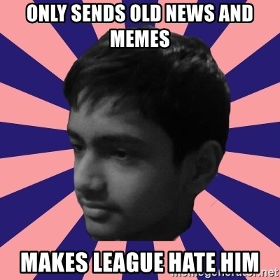 Los Moustachos - I would love to become X - only sends old news and memes makes league hate him