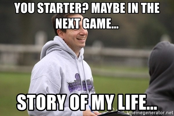 Empty Promises Coach - YOU STARTER? MAYBE IN THE NEXT GAME... STORY OF MY LIFE...