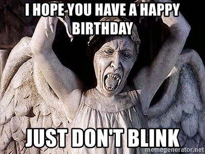 Weeping angel meme - I HOPE YOU HAVE A HAPPY BIRTHDAY JUST DOn't blink