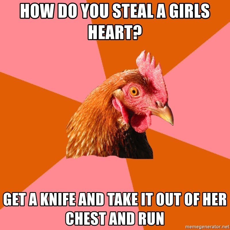 Anti Joke Chicken - How do you steal a girls heart? Get a knife and take it out of her chest and run