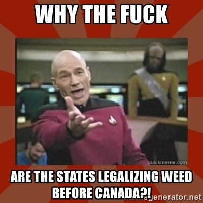 Annoyed Picard - why the fuck are the states legalizing weed before Canada?!