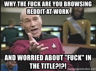 """Picard Wtf - why the fuck are you browsing reddit at work and worried about """"fuck"""" in the title?!?!"""