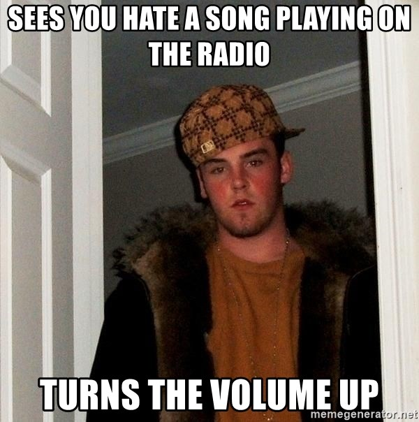 Scumbag Steve - Sees you hate a song playing on the radio turns the volume up