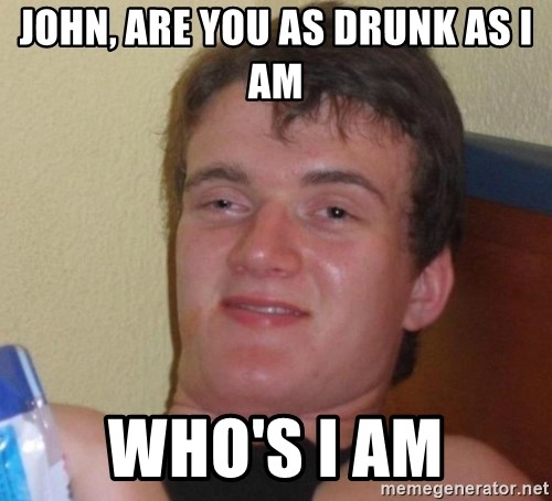 high/drunk guy - JOHN, ARE YOU AS DRUNK AS I AM WHO'S I AM