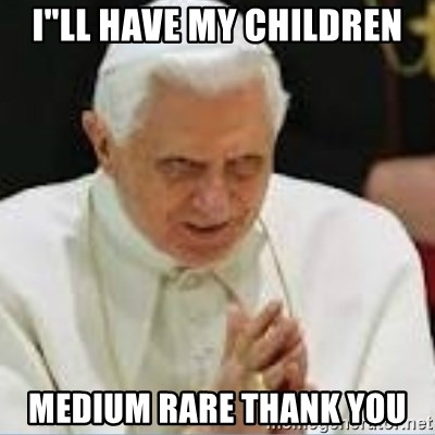 "Pedo Pope - i""ll have my children medium rare thank you"