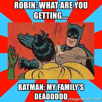 Batman Bitchslap - ROBIN: WHAT ARE YOU GETTING.... BATMAN: MY FAMILY'S DEADDDDD