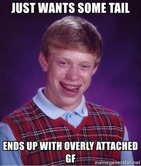 Bad Luck Brian - just wants some tail ends up with overly attached GF