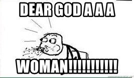 Cereal Guy Spit - DEAR GOD A A A WOMAN!!!!!!!!!!!