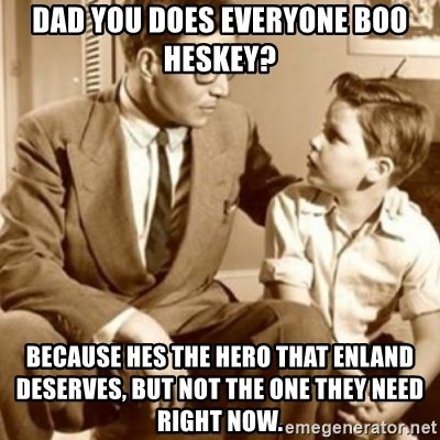 father son  - dad you does everyone boo heskey? because hes the hero that enland deserves, but not the one they need right now.