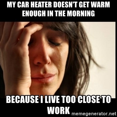 First World Problems - MY CAR HEATER DOESN'T GET WARM ENOUGH IN THE MORNING BECAUSE I LIVE TOO CLOSE TO WORK