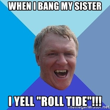 "YAAZZ - When I bang my sister i yell ""roll tide""!!!"