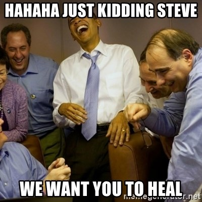 Obama just kidding - hahaha just kidding steve we want you to heal