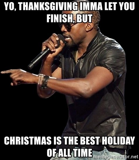 Kanye West - Yo, Thanksgiving imma let you finish, but Christmas is the best holiday of all time