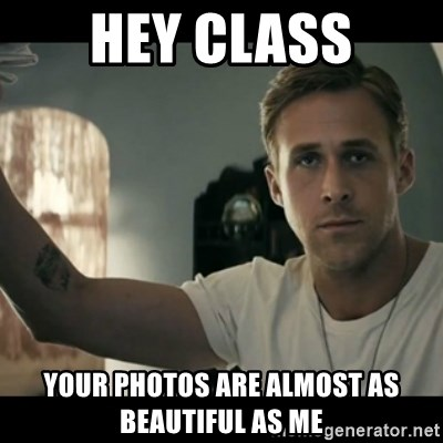 ryan gosling hey girl - Hey class your photos are almost as beautiful as me