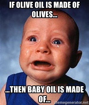 Crying Baby - IF OLIVE OIL IS MADE OF OLIVES... ...THEN BABY OIL IS MADE OF...